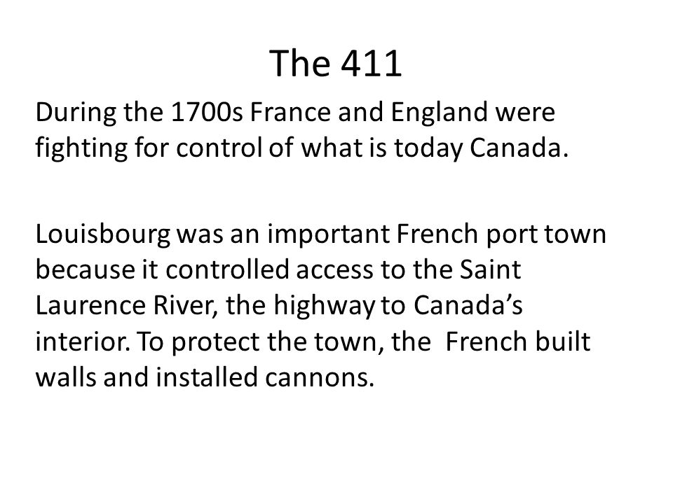 The 411 During the 1700s France and England were fighting for control of what is today Canada. Louisbourg was an important French port town because it
