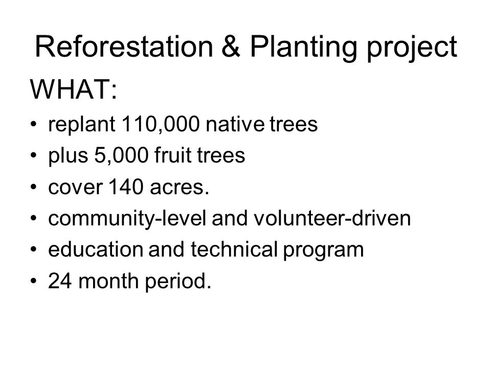 Reforestation & Planting project WHAT: replant 110,000 native trees plus 5,000 fruit trees cover 140 acres.