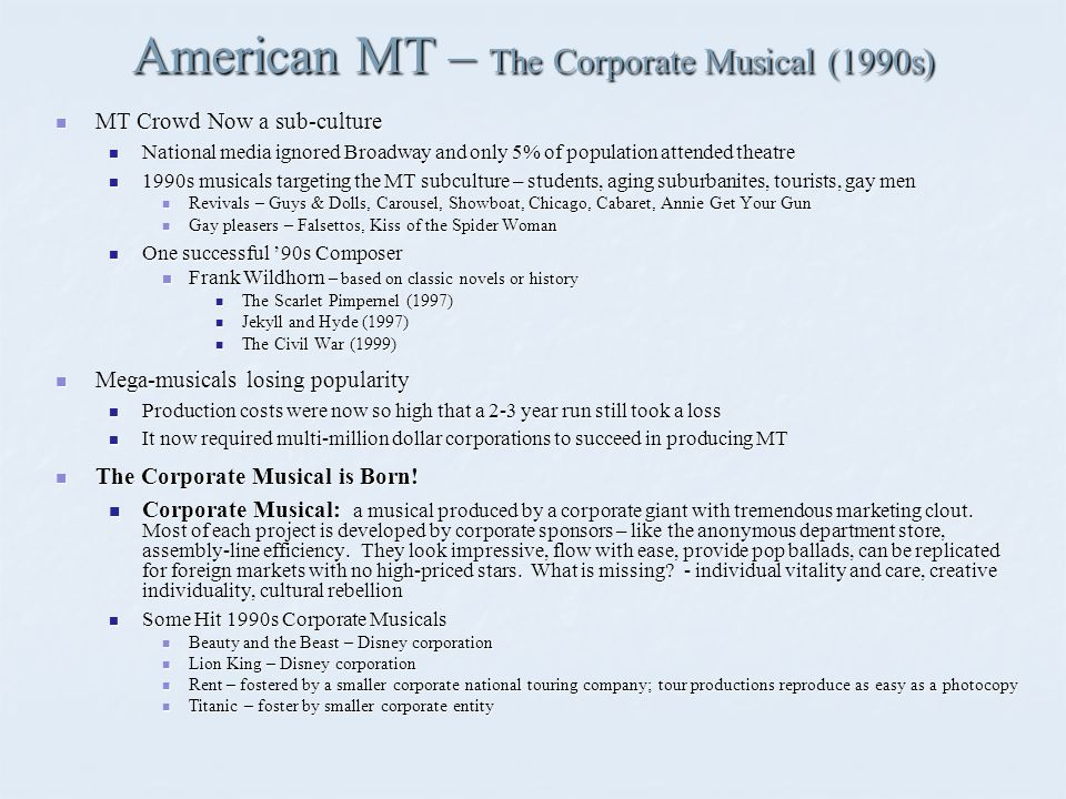American MT – The Corporate Musical (1990s) MT Crowd Now a sub-culture MT Crowd Now a sub-culture National media ignored Broadway and only 5% of population attended theatre National media ignored Broadway and only 5% of population attended theatre 1990s musicals targeting the MT subculture – students, aging suburbanites, tourists, gay men 1990s musicals targeting the MT subculture – students, aging suburbanites, tourists, gay men Revivals – Guys & Dolls, Carousel, Showboat, Chicago, Cabaret, Annie Get Your Gun Revivals – Guys & Dolls, Carousel, Showboat, Chicago, Cabaret, Annie Get Your Gun Gay pleasers – Falsettos, Kiss of the Spider Woman Gay pleasers – Falsettos, Kiss of the Spider Woman One successful '90s Composer One successful '90s Composer Frank Wildhorn – based on classic novels or history Frank Wildhorn – based on classic novels or history The Scarlet Pimpernel (1997) The Scarlet Pimpernel (1997) Jekyll and Hyde (1997) Jekyll and Hyde (1997) The Civil War (1999) The Civil War (1999) Mega-musicals losing popularity Mega-musicals losing popularity Production costs were now so high that a 2-3 year run still took a loss Production costs were now so high that a 2-3 year run still took a loss It now required multi-million dollar corporations to succeed in producing MT It now required multi-million dollar corporations to succeed in producing MT The Corporate Musical is Born.