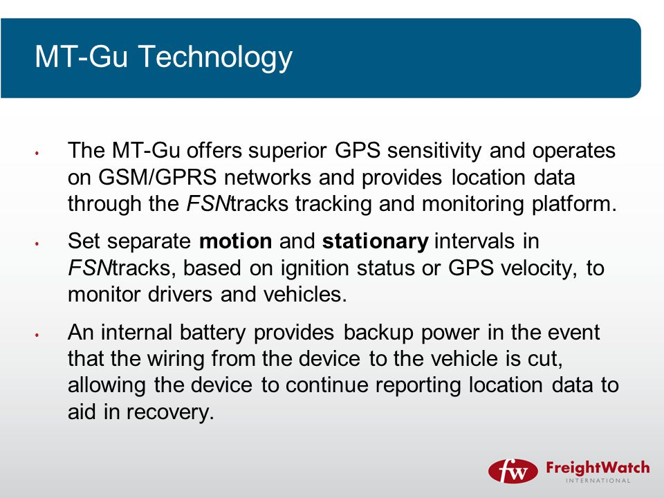 MT-Gu Technology The MT-Gu offers superior GPS sensitivity and operates on GSM/GPRS networks and provides location data through the FSNtracks tracking and monitoring platform.