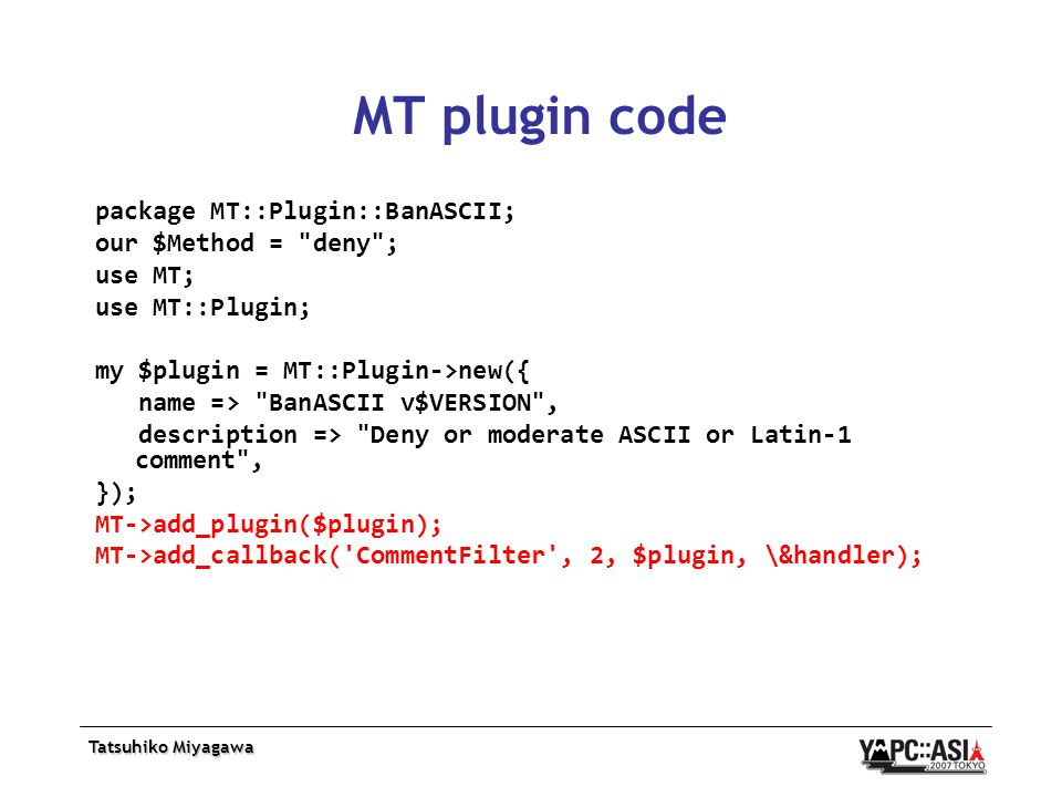Tatsuhiko Miyagawa MT plugin code package MT::Plugin::BanASCII; our $Method = deny ; use MT; use MT::Plugin; my $plugin = MT::Plugin->new({ name => BanASCII v$VERSION , description => Deny or moderate ASCII or Latin-1 comment , }); MT->add_plugin($plugin); MT->add_callback( CommentFilter , 2, $plugin, \&handler);