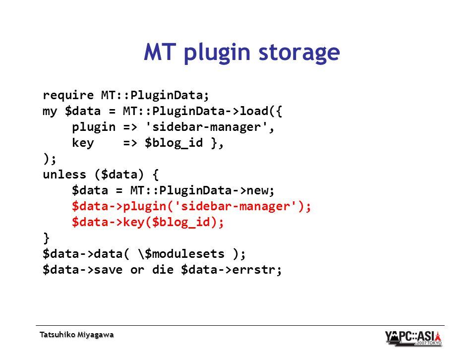 MT plugin storage require MT::PluginData; my $data = MT::PluginData->load({ plugin => sidebar-manager , key => $blog_id }, ); unless ($data) { $data = MT::PluginData->new; $data->plugin( sidebar-manager ); $data->key($blog_id); } $data->data( \$modulesets ); $data->save or die $data->errstr;