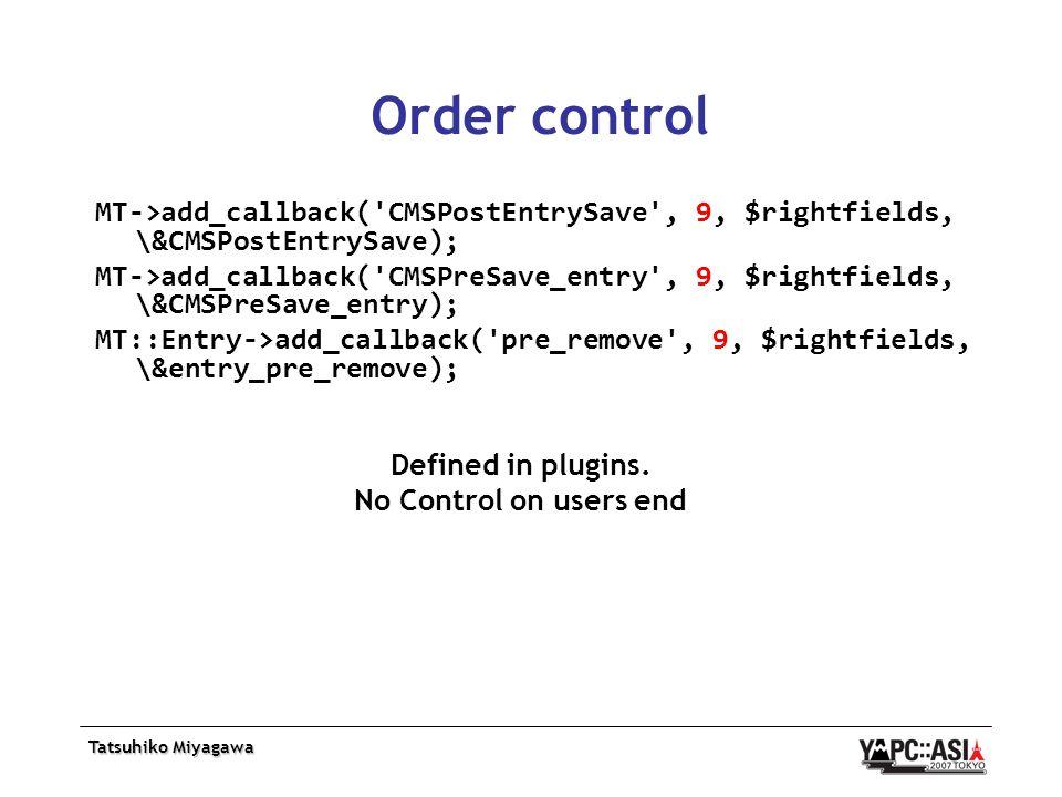 Tatsuhiko Miyagawa Order control MT->add_callback( CMSPostEntrySave , 9, $rightfields, \&CMSPostEntrySave); MT->add_callback( CMSPreSave_entry , 9, $rightfields, \&CMSPreSave_entry); MT::Entry->add_callback( pre_remove , 9, $rightfields, \&entry_pre_remove); Defined in plugins.