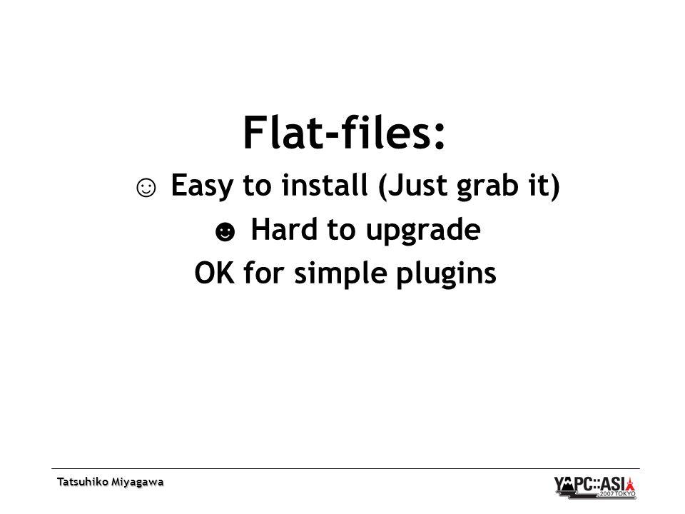 Tatsuhiko Miyagawa Flat-files: ☺ Easy to install (Just grab it) ☻ Hard to upgrade OK for simple plugins