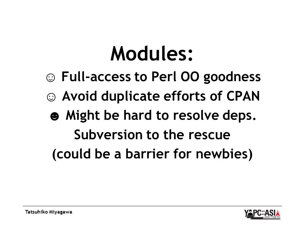 Tatsuhiko Miyagawa Modules: ☺ Full-access to Perl OO goodness ☺ Avoid duplicate efforts of CPAN ☻ Might be hard to resolve deps.