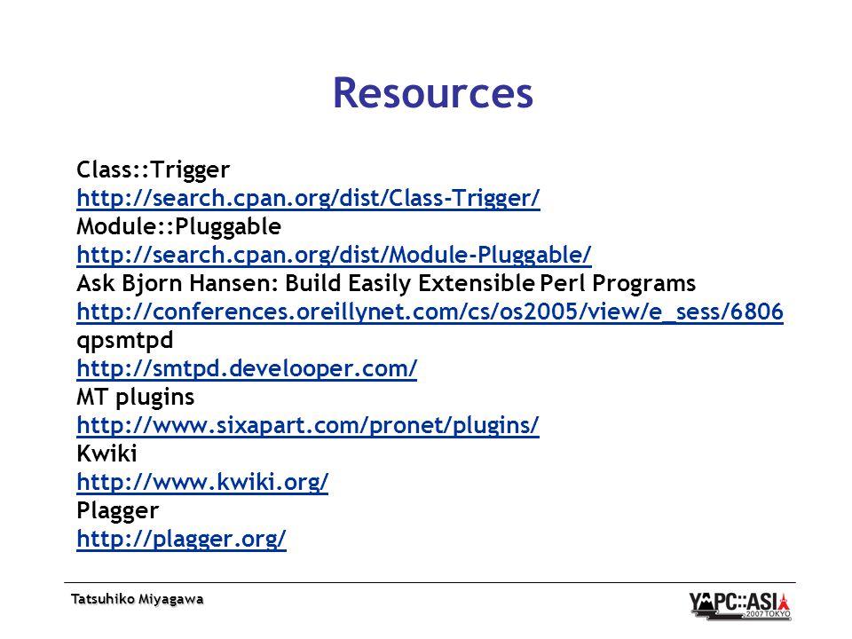 Tatsuhiko Miyagawa Resources Class::Trigger http://search.cpan.org/dist/Class-Trigger/ Module::Pluggable http://search.cpan.org/dist/Module-Pluggable/ Ask Bjorn Hansen: Build Easily Extensible Perl Programs http://conferences.oreillynet.com/cs/os2005/view/e_sess/6806 qpsmtpd http://smtpd.develooper.com/ MT plugins http://www.sixapart.com/pronet/plugins/ Kwiki http://www.kwiki.org/ Plagger http://plagger.org/