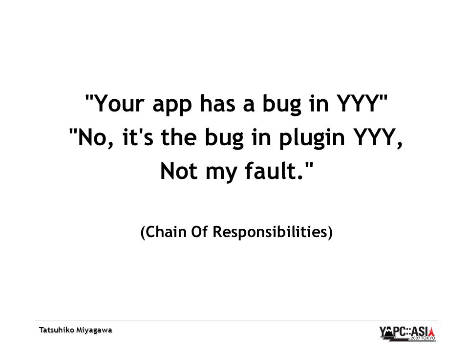 Tatsuhiko Miyagawa Your app has a bug in YYY No, it s the bug in plugin YYY, Not my fault. (Chain Of Responsibilities)
