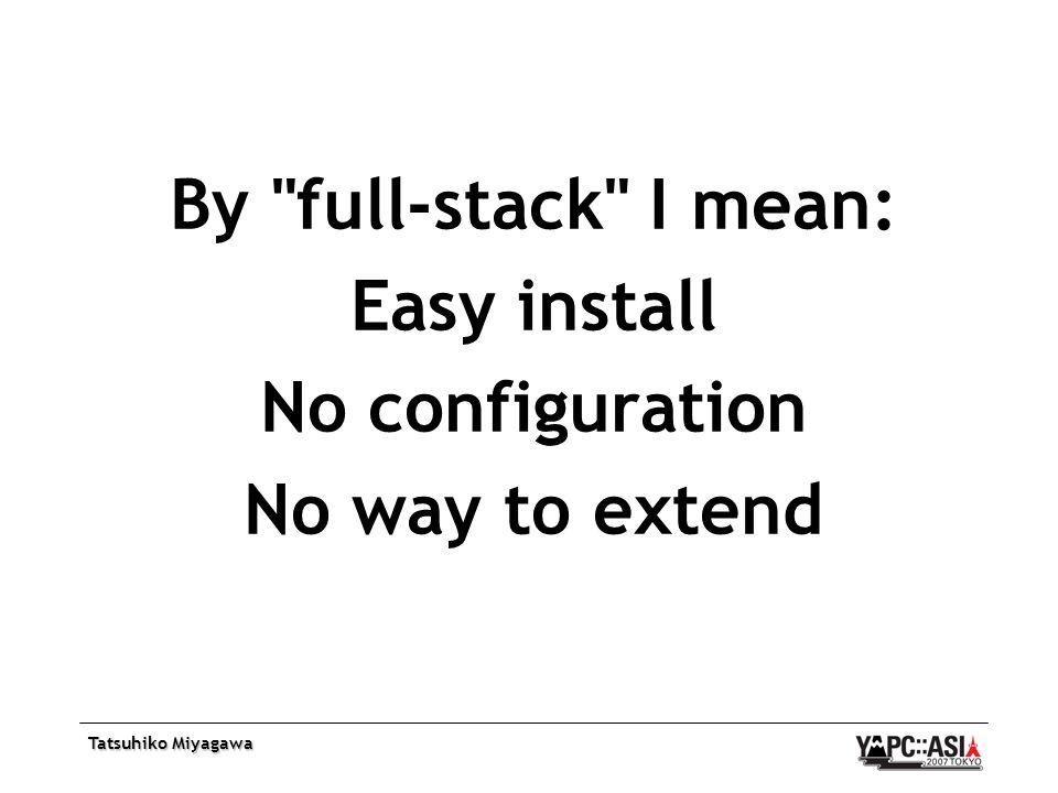 Tatsuhiko Miyagawa By full-stack I mean: Easy install No configuration No way to extend