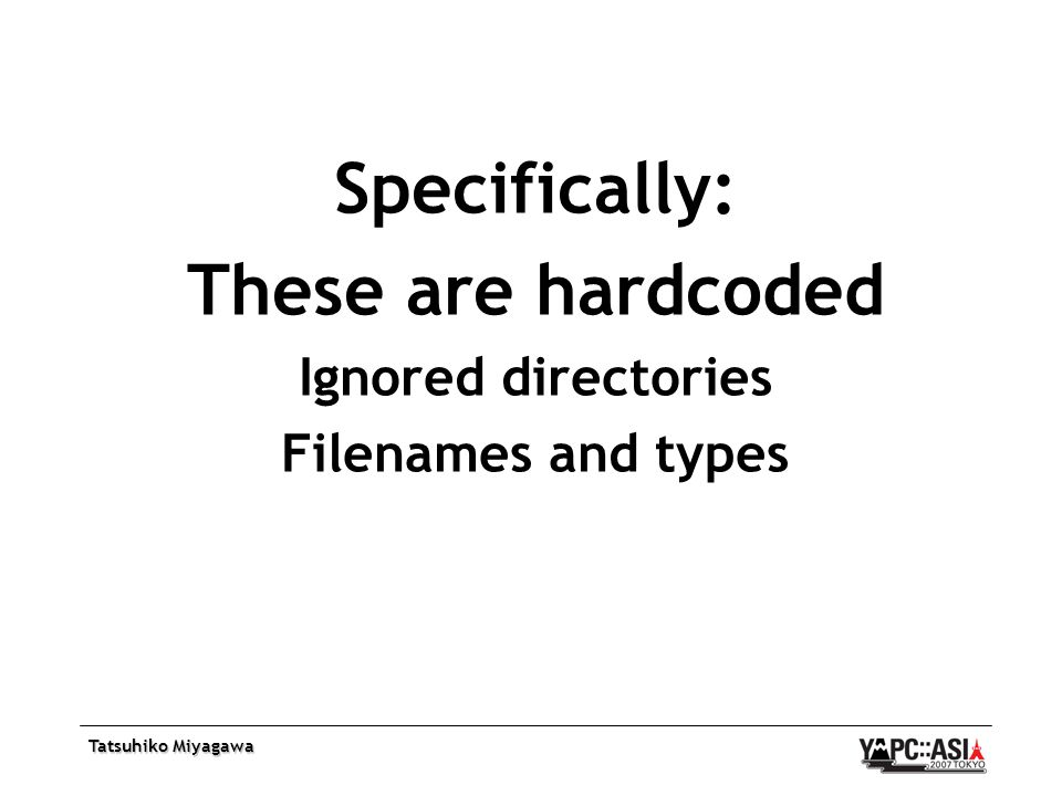 Tatsuhiko Miyagawa Specifically: These are hardcoded Ignored directories Filenames and types