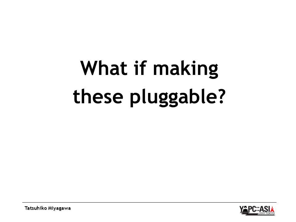 Tatsuhiko Miyagawa What if making these pluggable?