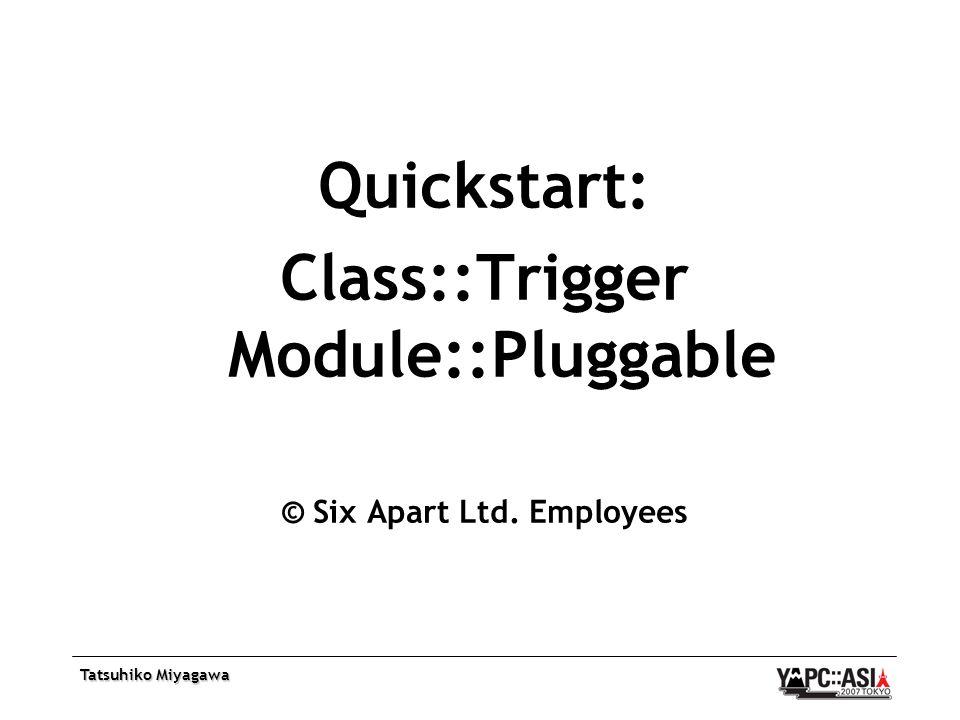 Tatsuhiko Miyagawa Quickstart: Class::Trigger Module::Pluggable © Six Apart Ltd. Employees