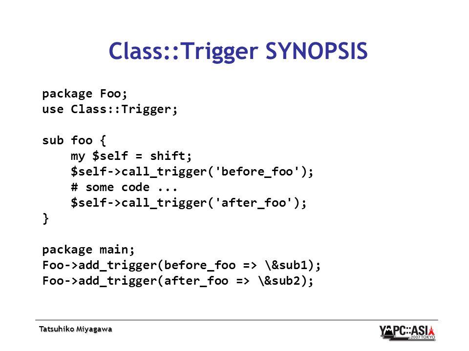Tatsuhiko Miyagawa Class::Trigger SYNOPSIS package Foo; use Class::Trigger; sub foo { my $self = shift; $self->call_trigger( before_foo ); # some code...