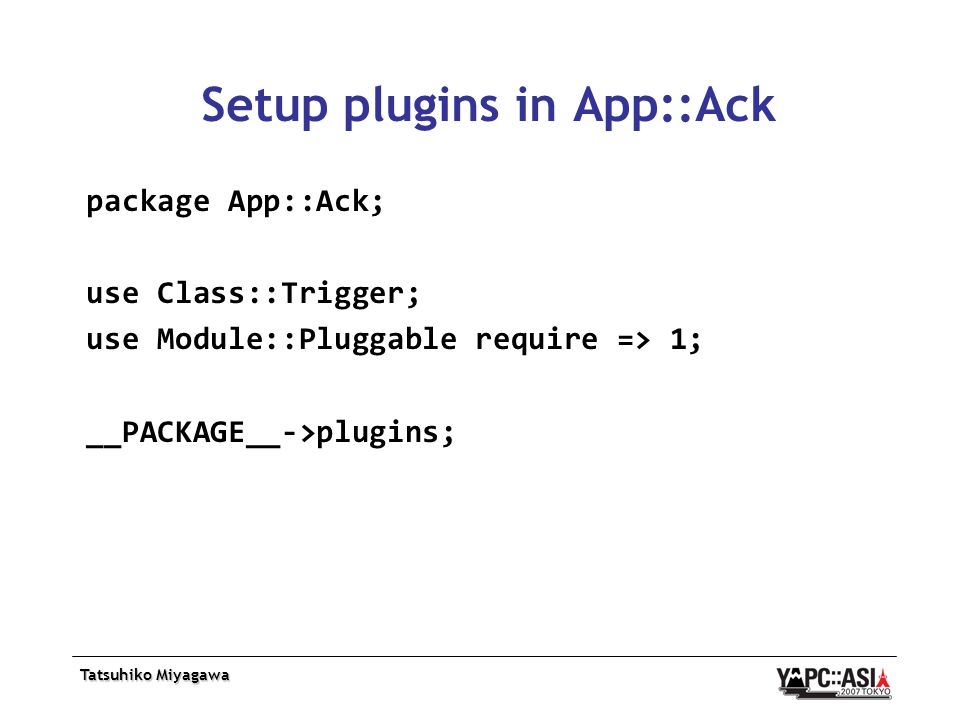 Tatsuhiko Miyagawa Setup plugins in App::Ack package App::Ack; use Class::Trigger; use Module::Pluggable require => 1; __PACKAGE__->plugins;
