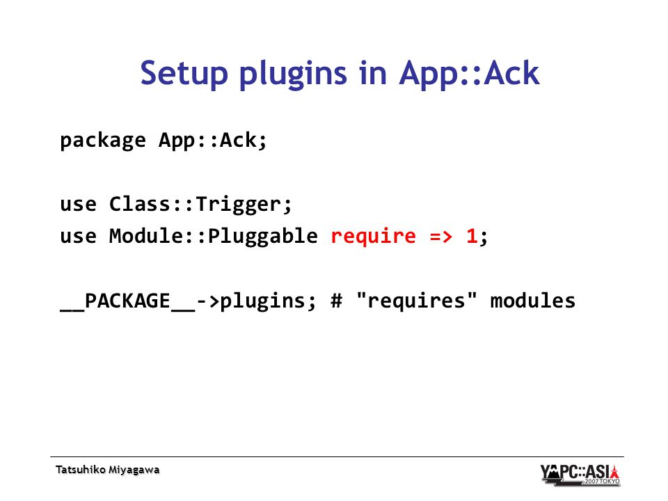 Tatsuhiko Miyagawa Setup plugins in App::Ack package App::Ack; use Class::Trigger; use Module::Pluggable require => 1; __PACKAGE__->plugins; # requires modules