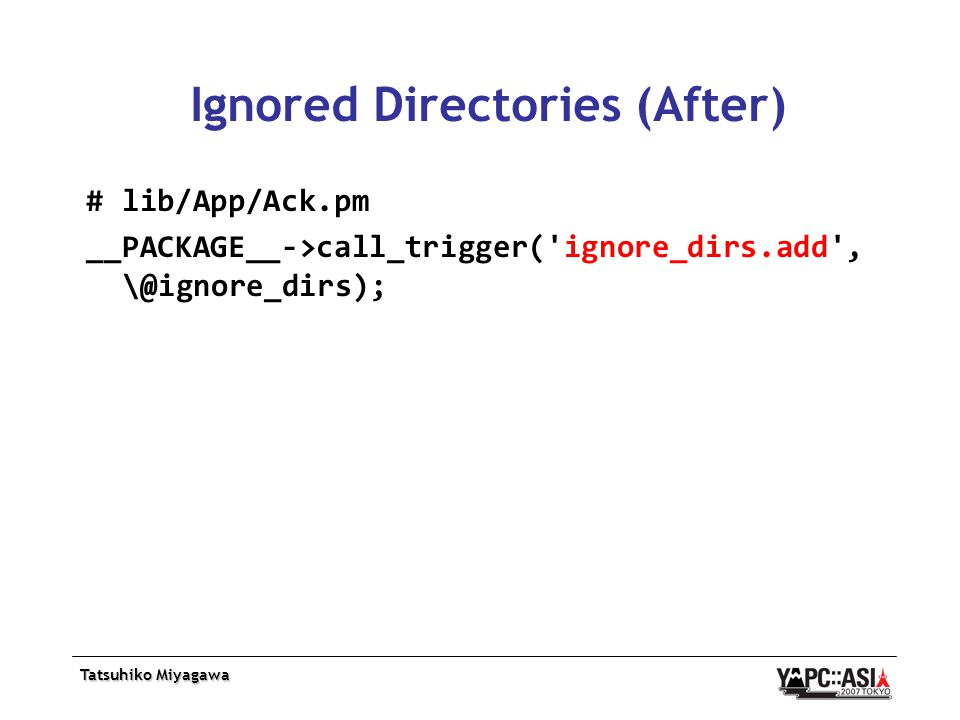 Tatsuhiko Miyagawa Ignored Directories (After) # lib/App/Ack.pm __PACKAGE__->call_trigger( ignore_dirs.add , \@ignore_dirs);