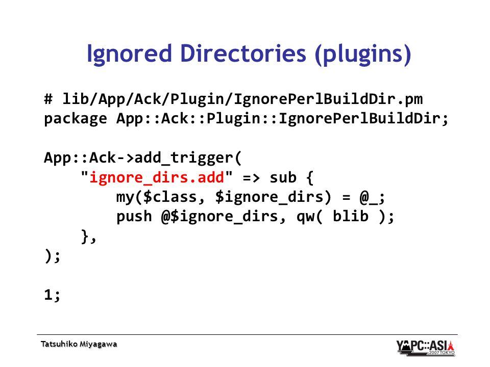 Tatsuhiko Miyagawa Ignored Directories (plugins) # lib/App/Ack/Plugin/IgnorePerlBuildDir.pm package App::Ack::Plugin::IgnorePerlBuildDir; App::Ack->add_trigger( ignore_dirs.add => sub { my($class, $ignore_dirs) = @_; push @$ignore_dirs, qw( blib ); }, ); 1;