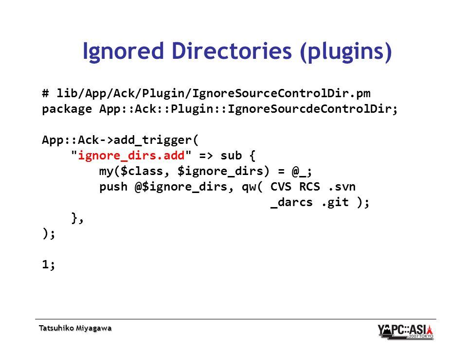 Tatsuhiko Miyagawa Ignored Directories (plugins) # lib/App/Ack/Plugin/IgnoreSourceControlDir.pm package App::Ack::Plugin::IgnoreSourcdeControlDir; App::Ack->add_trigger( ignore_dirs.add => sub { my($class, $ignore_dirs) = @_; push @$ignore_dirs, qw( CVS RCS.svn _darcs.git ); }, ); 1;