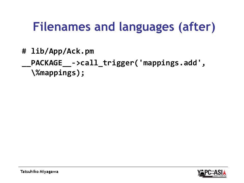 Tatsuhiko Miyagawa Filenames and languages (after) # lib/App/Ack.pm __PACKAGE__->call_trigger( mappings.add , \%mappings);