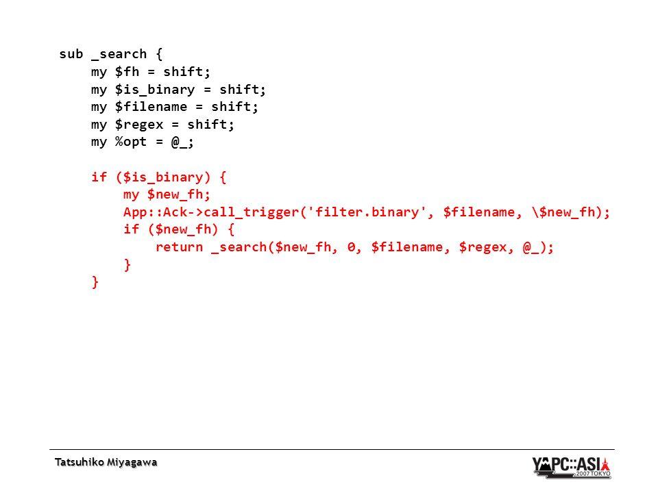 Tatsuhiko Miyagawa sub _search { my $fh = shift; my $is_binary = shift; my $filename = shift; my $regex = shift; my %opt = @_; if ($is_binary) { my $new_fh; App::Ack->call_trigger( filter.binary , $filename, \$new_fh); if ($new_fh) { return _search($new_fh, 0, $filename, $regex, @_); }