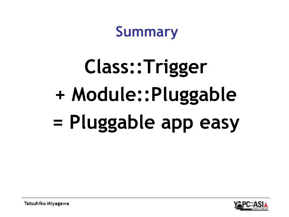 Tatsuhiko Miyagawa Summary Class::Trigger + Module::Pluggable = Pluggable app easy