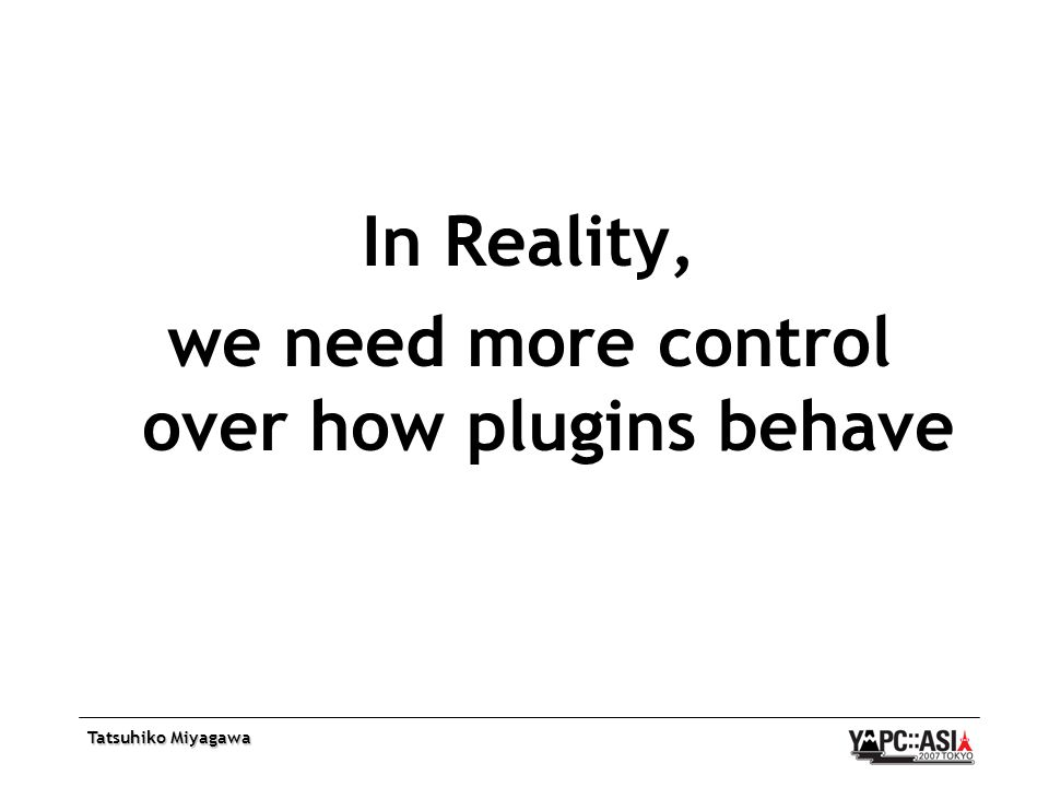 Tatsuhiko Miyagawa In Reality, we need more control over how plugins behave