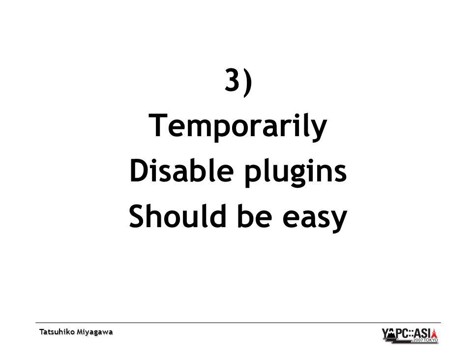 Tatsuhiko Miyagawa 3) Temporarily Disable plugins Should be easy