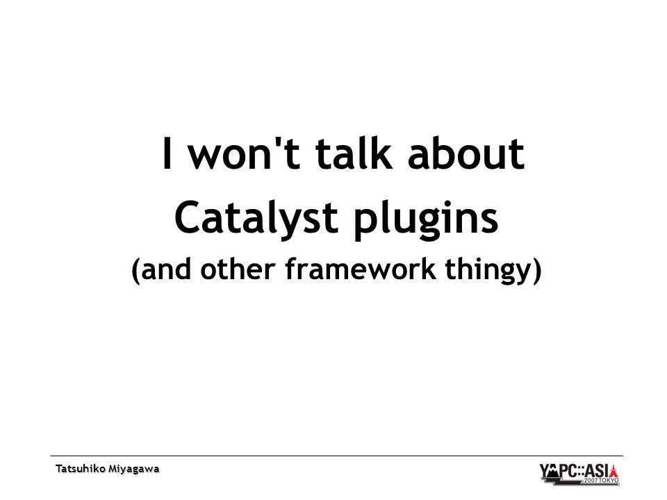 Tatsuhiko Miyagawa I won t talk about Catalyst plugins (and other framework thingy)