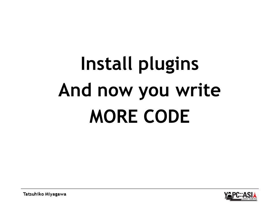 Tatsuhiko Miyagawa Install plugins And now you write MORE CODE