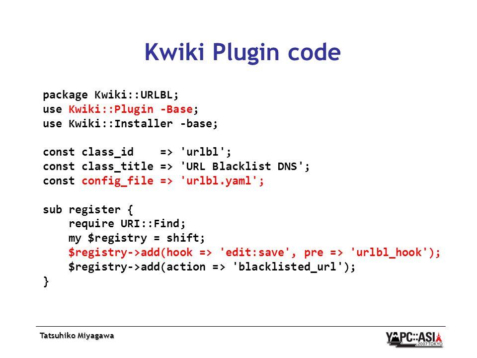 Tatsuhiko Miyagawa Kwiki Plugin code package Kwiki::URLBL; use Kwiki::Plugin -Base; use Kwiki::Installer -base; const class_id => urlbl ; const class_title => URL Blacklist DNS ; const config_file => urlbl.yaml ; sub register { require URI::Find; my $registry = shift; $registry->add(hook => edit:save , pre => urlbl_hook ); $registry->add(action => blacklisted_url ); }