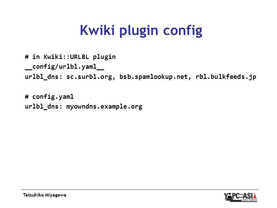Tatsuhiko Miyagawa Kwiki plugin config # in Kwiki::URLBL plugin __config/urlbl.yaml__ urlbl_dns: sc.surbl.org, bsb.spamlookup.net, rbl.bulkfeeds.jp # config.yaml urlbl_dns: myowndns.example.org