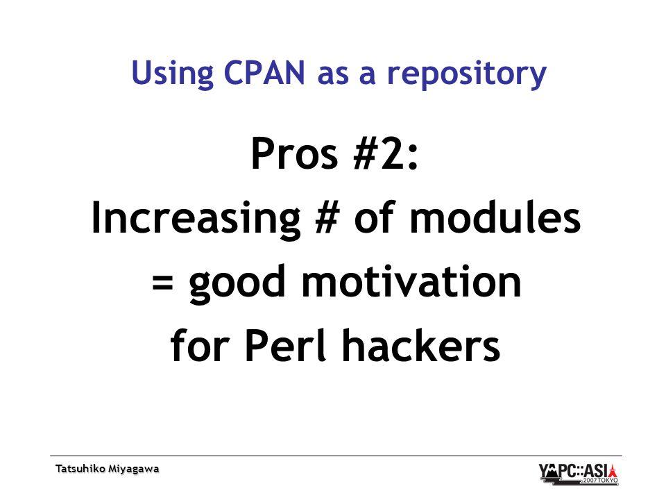 Tatsuhiko Miyagawa Using CPAN as a repository Pros #2: Increasing # of modules = good motivation for Perl hackers