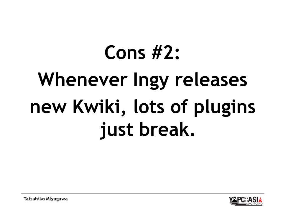 Tatsuhiko Miyagawa Cons #2: Whenever Ingy releases new Kwiki, lots of plugins just break.