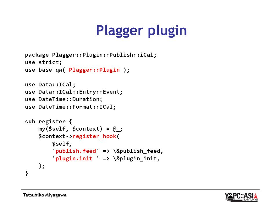 Plagger plugin package Plagger::Plugin::Publish::iCal; use strict; use base qw( Plagger::Plugin ); use Data::ICal; use Data::ICal::Entry::Event; use DateTime::Duration; use DateTime::Format::ICal; sub register { my($self, $context) = @_; $context->register_hook( $self, publish.feed => \&publish_feed, plugin.init => \&plugin_init, ); }