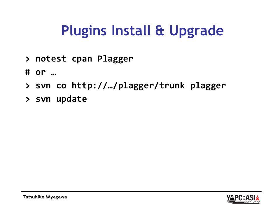 Tatsuhiko Miyagawa Plugins Install & Upgrade > notest cpan Plagger # or … > svn co http://…/plagger/trunk plagger > svn update