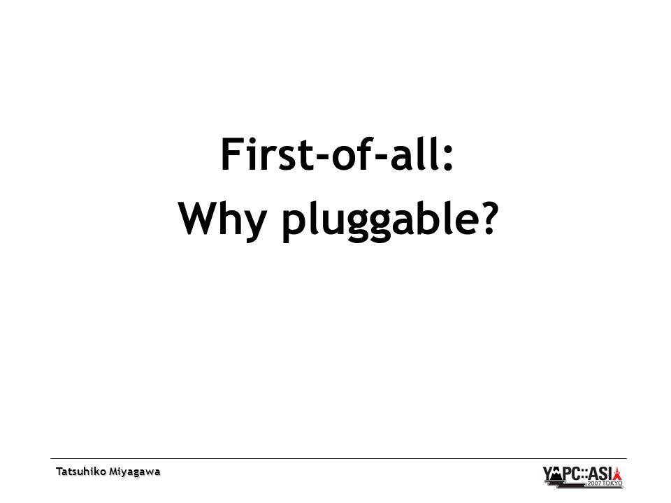 Tatsuhiko Miyagawa First-of-all: Why pluggable?