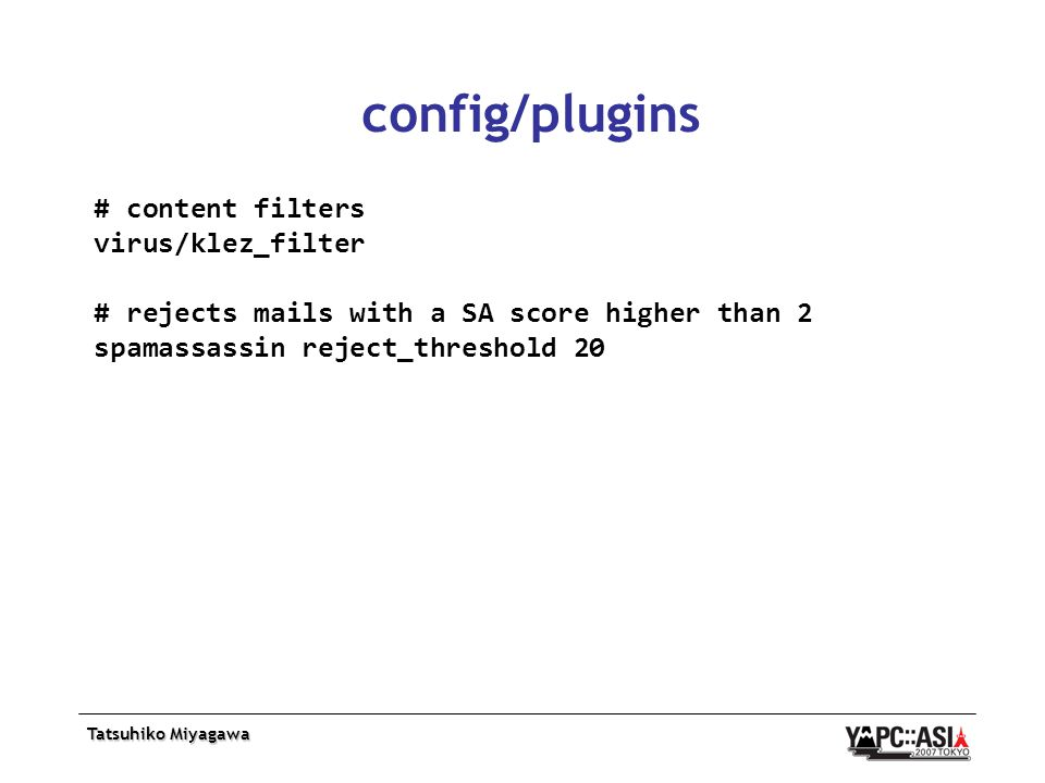 Tatsuhiko Miyagawa config/plugins # content filters virus/klez_filter # rejects mails with a SA score higher than 2 spamassassin reject_threshold 20