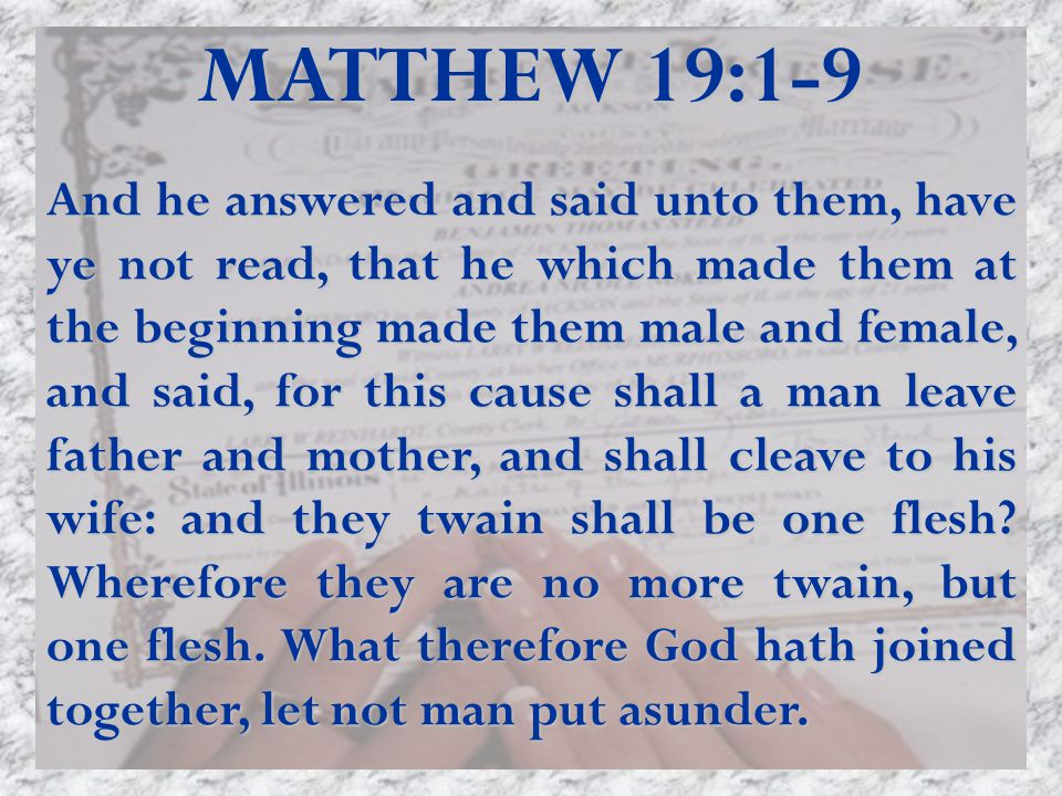 MATTHEW 19:1-9 And he answered and said unto them, have ye not read, that he which made them at the beginning made them male and female, and said, for this cause shall a man leave father and mother, and shall cleave to his wife: and they twain shall be one flesh.