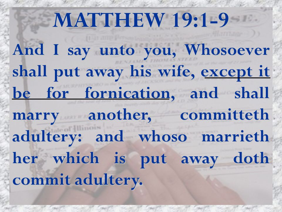 MATTHEW 19:1-9 And I say unto you, Whosoever shall put away his wife, except it be for fornication, and shall marry another, committeth adultery: and whoso marrieth her which is put away doth commit adultery.