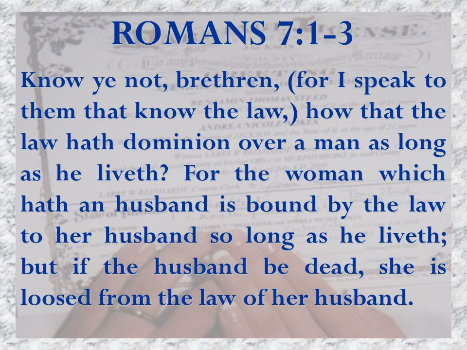 ROMANS 7:1-3 Know ye not, brethren, (for I speak to them that know the law,) how that the law hath dominion over a man as long as he liveth.