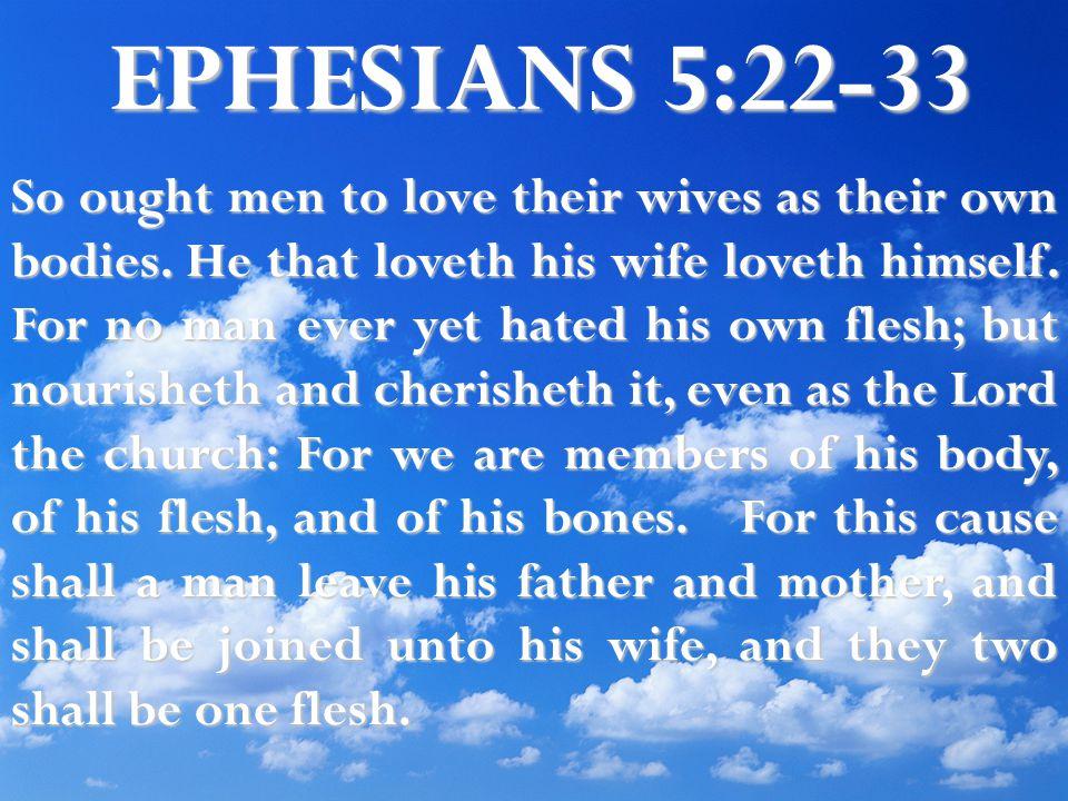 EPHESIANS 5:22-33 So ought men to love their wives as their own bodies.