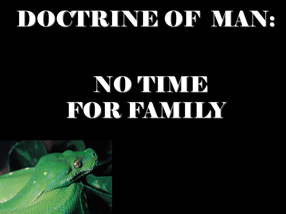 DOCTRINE OF MAN: NO TIME NO TIME FOR FAMILY FOR FAMILY