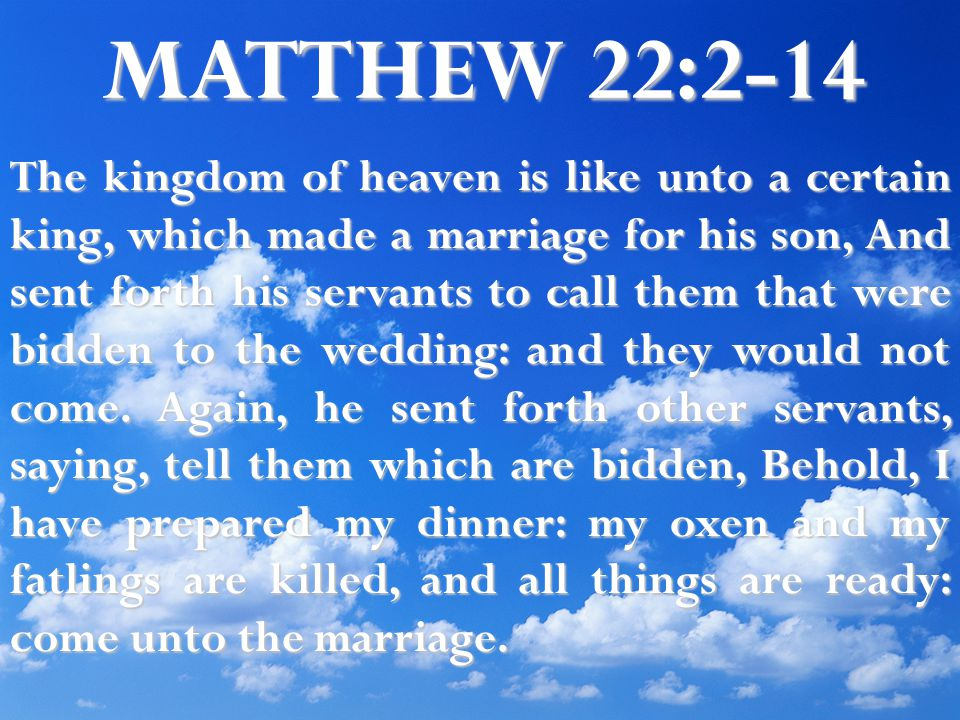MATTHEW 22:2-14 The kingdom of heaven is like unto a certain king, which made a marriage for his son, And sent forth his servants to call them that were bidden to the wedding: and they would not come.