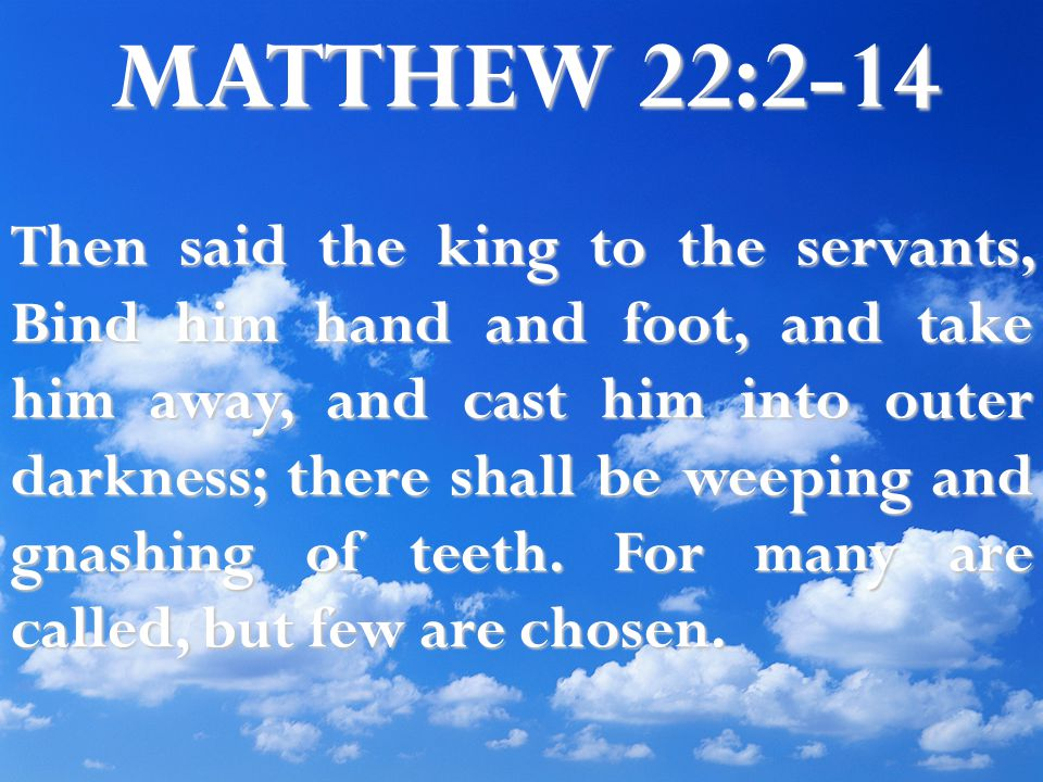 MATTHEW 22:2-14 Then said the king to the servants, Bind him hand and foot, and take him away, and cast him into outer darkness; there shall be weeping and gnashing of teeth.