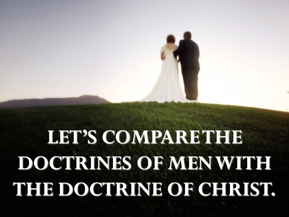 LET'S COMPARE THE DOCTRINES OF MEN WITH THE DOCTRINE OF CHRIST.