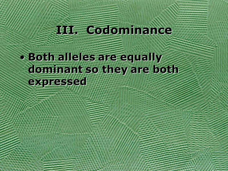 III. Codominance Both alleles are equally dominant so they are both expressed