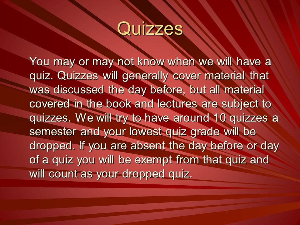 Quizzes You may or may not know when we will have a quiz. Quizzes will generally cover material that was discussed the day before, but all material co
