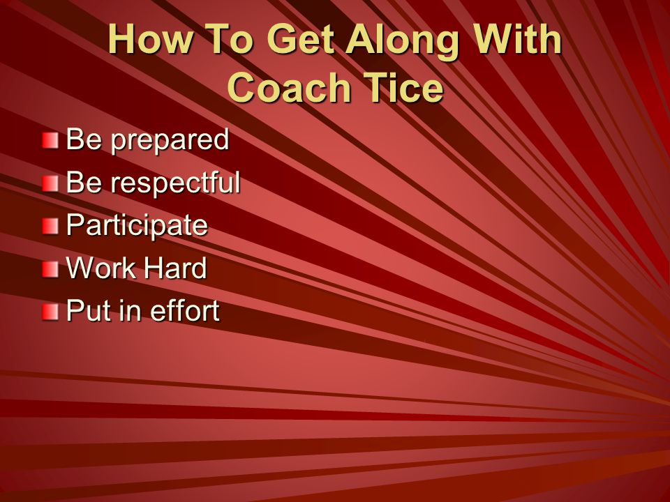 How To Get Along With Coach Tice Be prepared Be respectful Participate Work Hard Put in effort