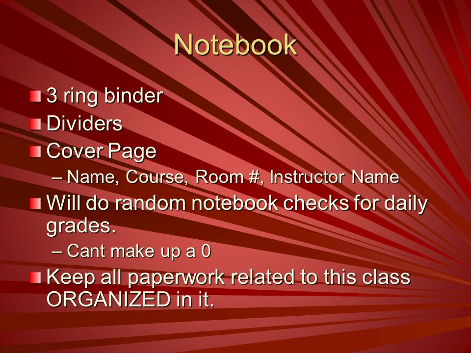 Notebook 3 ring binder Dividers Cover Page –Name, Course, Room #, Instructor Name Will do random notebook checks for daily grades. –Cant make up a 0 K