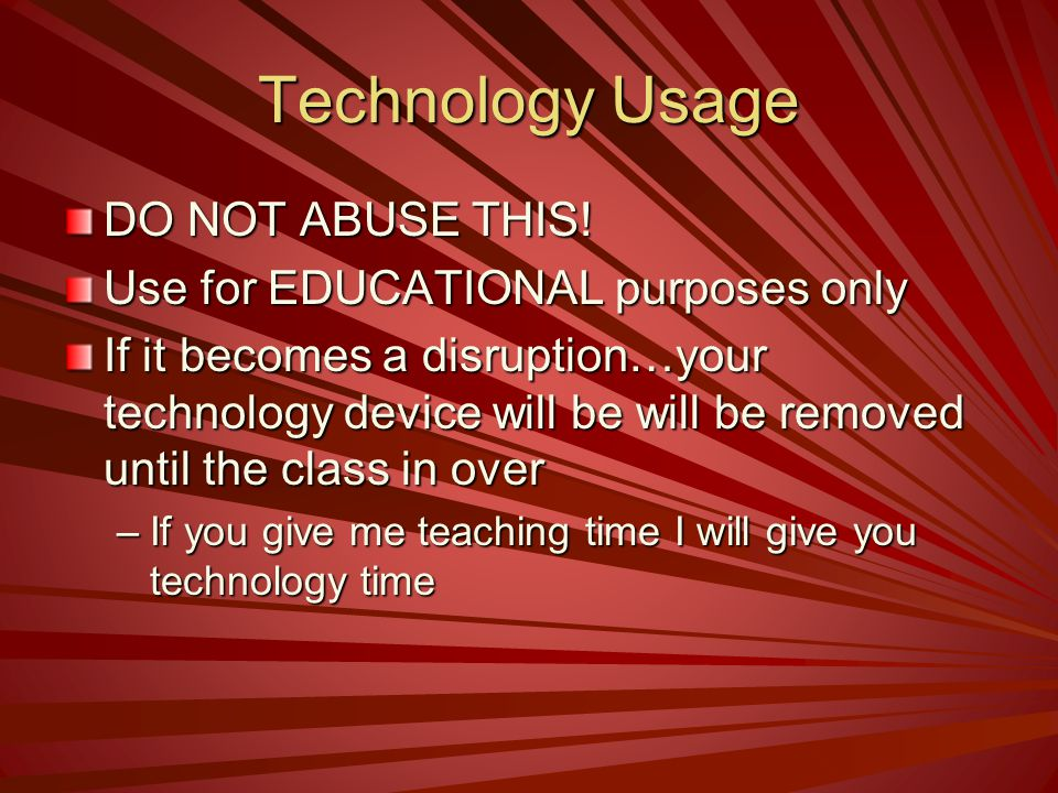 Technology Usage DO NOT ABUSE THIS! Use for EDUCATIONAL purposes only If it becomes a disruption…your technology device will be will be removed until