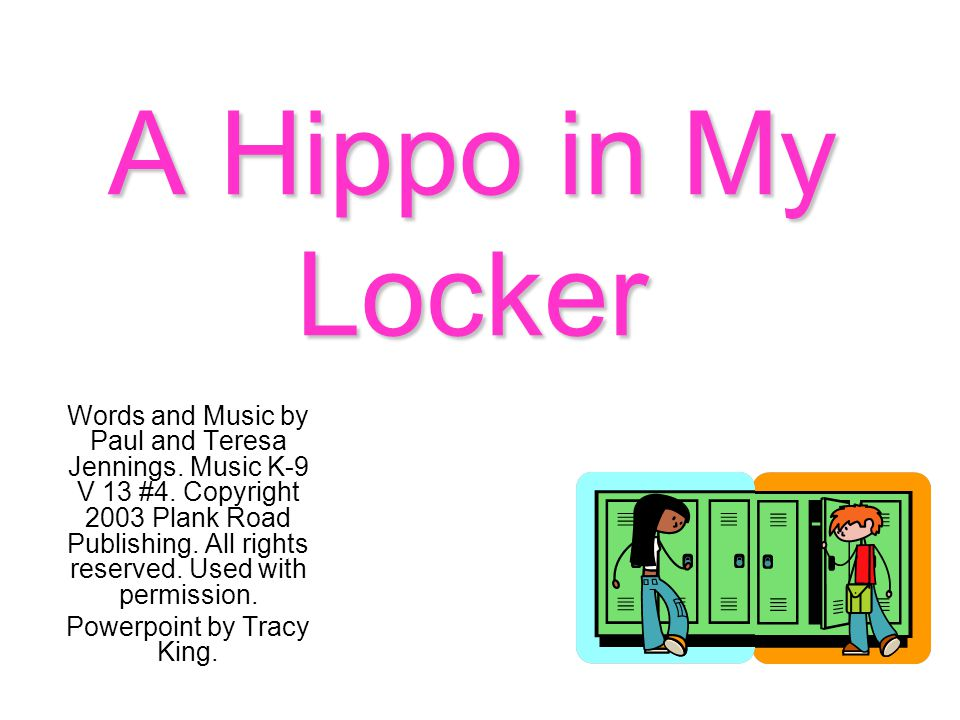 A Hippo in My Locker Words and Music by Paul and Teresa Jennings. Music K-9 V 13 #4. Copyright 2003 Plank Road Publishing. All rights reserved. Used w